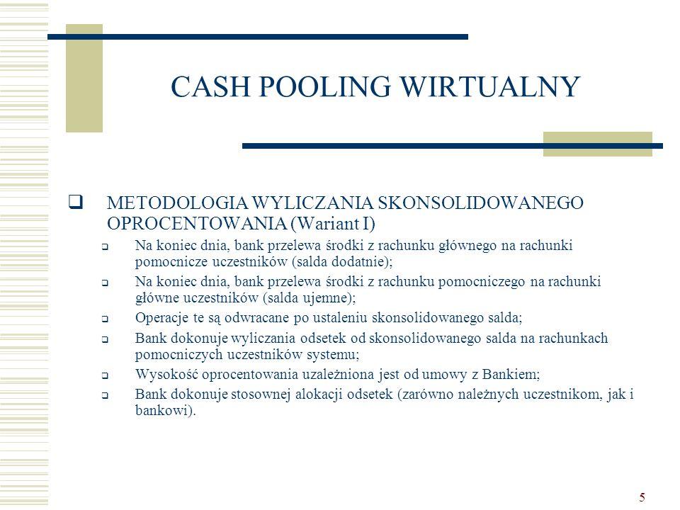 6 CASH POOLING WIRTUALNY  METODOLOGIA WYLICZANIA SKONSOLIDOWANEGO OPROCENTOWANIA (Wariant II)  Na koniec dnia, bank przelewa środki z rachunku głównego na rachunki pomocnicze uczestników (salda dodatnie);  Operacje te są odwracane po ustaleniu skonsolidowanego salda;  Odsetki od sald dodatnich na rachunkach uczestników w części nie przekraczającej sald ujemnych na pozostałych rachunkach są naliczane według stopy procentowej przewidzianej dla sald ujemnych (ewentualnie po pomniejszeniu o koszty rezerwy obowiązkowej);  Odsetki od sald dodatnich i ujemnych (w pozostałej części) ustalane są w oparciu o umowę z bankiem.