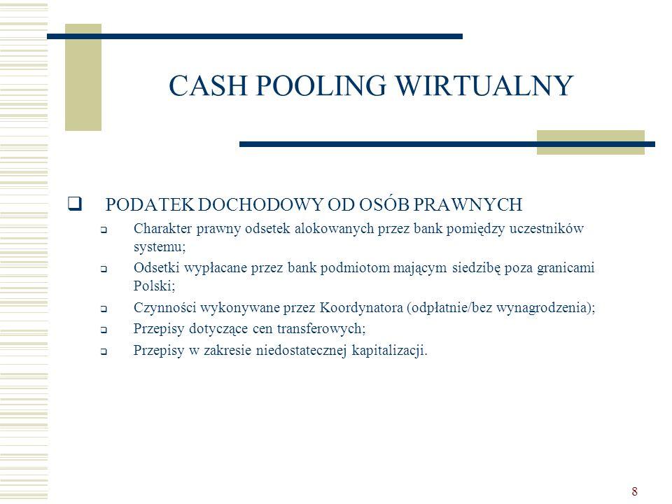 8 CASH POOLING WIRTUALNY  PODATEK DOCHODOWY OD OSÓB PRAWNYCH  Charakter prawny odsetek alokowanych przez bank pomiędzy uczestników systemu;  Odsetk