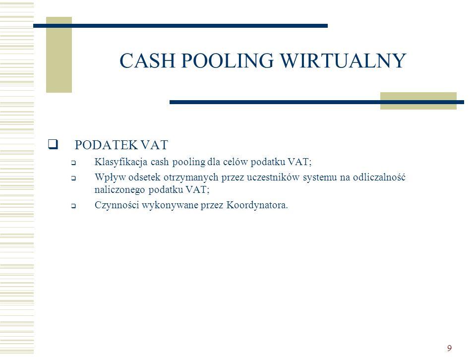 9 CASH POOLING WIRTUALNY  PODATEK VAT  Klasyfikacja cash pooling dla celów podatku VAT;  Wpływ odsetek otrzymanych przez uczestników systemu na odl