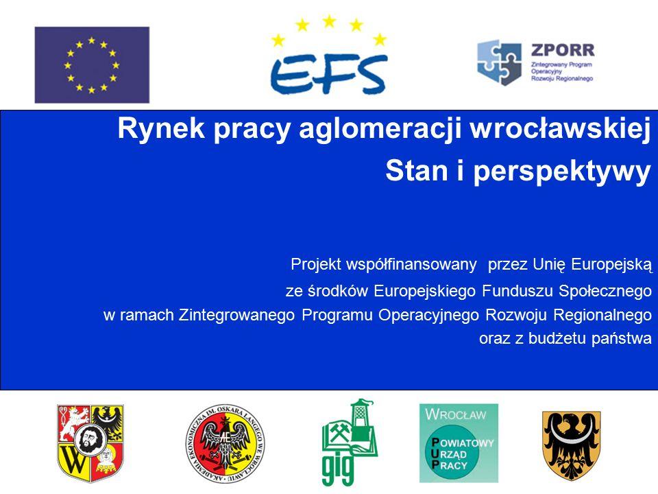Rynek pracy aglomeracji wrocławskiej Stan i perspektywy Projekt współfinansowany przez Unię Europejską ze środków Europejskiego Funduszu Społecznego w ramach Zintegrowanego Programu Operacyjnego Rozwoju Regionalnego oraz z budżetu państwa
