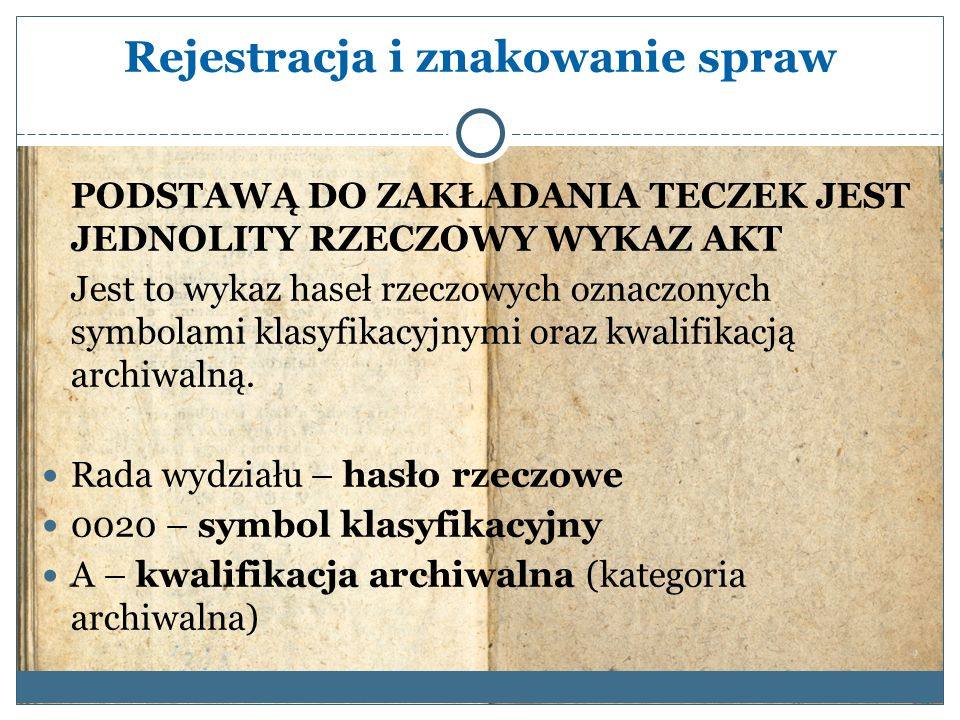 Rejestracja i znakowanie spraw PODSTAWĄ DO ZAKŁADANIA TECZEK JEST JEDNOLITY RZECZOWY WYKAZ AKT Jest to wykaz haseł rzeczowych oznaczonych symbolami klasyfikacyjnymi oraz kwalifikacją archiwalną.