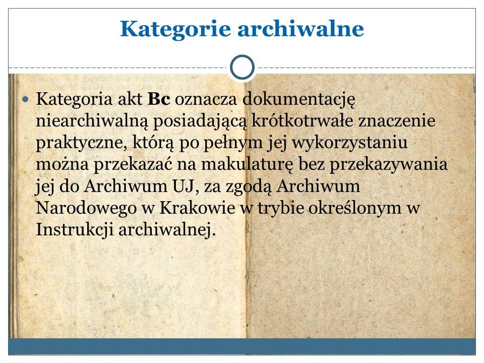 Kategorie archiwalne Kategoria akt Bc oznacza dokumentację niearchiwalną posiadającą krótkotrwałe znaczenie praktyczne, którą po pełnym jej wykorzystaniu można przekazać na makulaturę bez przekazywania jej do Archiwum UJ, za zgodą Archiwum Narodowego w Krakowie w trybie określonym w Instrukcji archiwalnej.