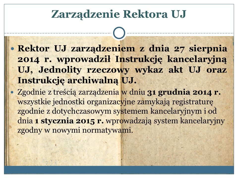 Zarządzenie Rektora UJ Rektor UJ zarządzeniem z dnia 27 sierpnia 2014 r. wprowadził Instrukcję kancelaryjną UJ, Jednolity rzeczowy wykaz akt UJ oraz I
