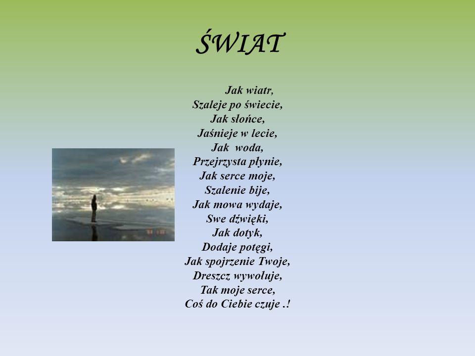 ŚWIAT Jak wiatr, Szaleje po świecie, Jak słońce, Jaśnieje w lecie, Jak woda, Przejrzysta płynie, Jak serce moje, Szalenie bije, Jak mowa wydaje, Swe d