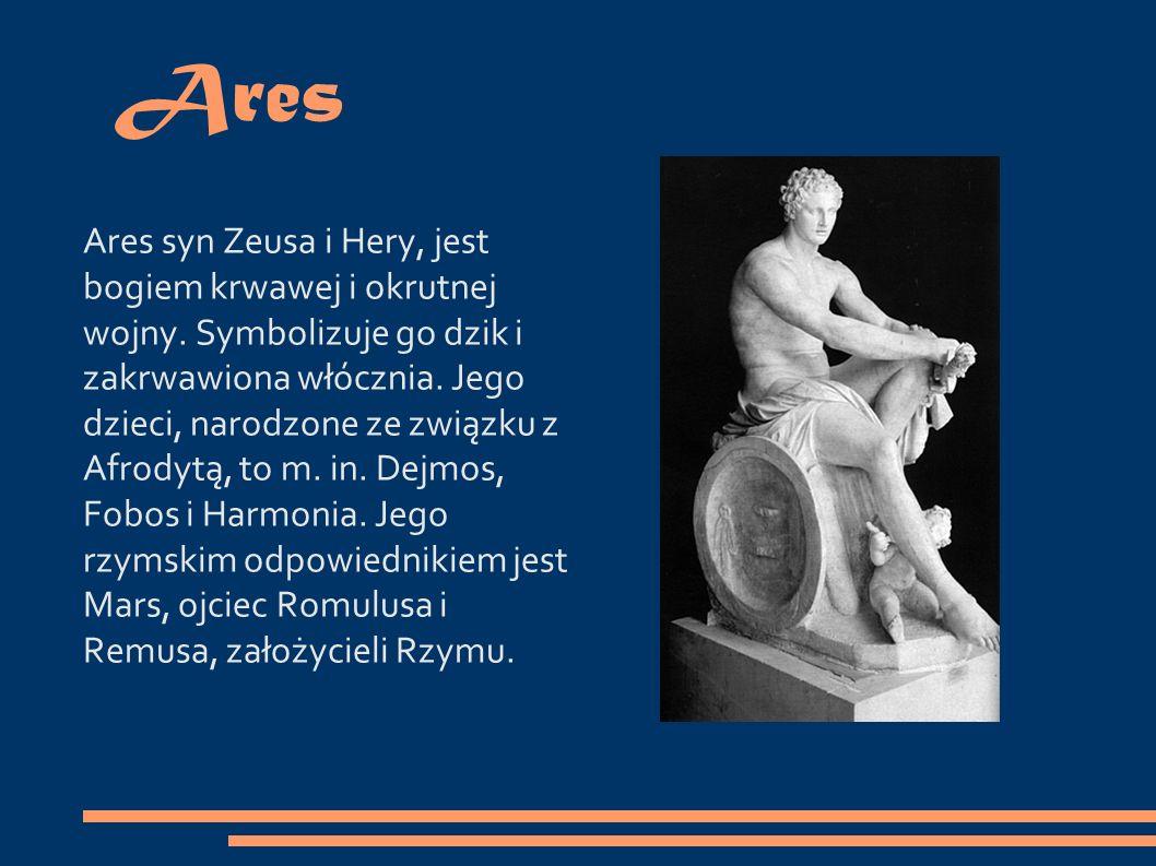 Ares Ares syn Zeusa i Hery, jest bogiem krwawej i okrutnej wojny.