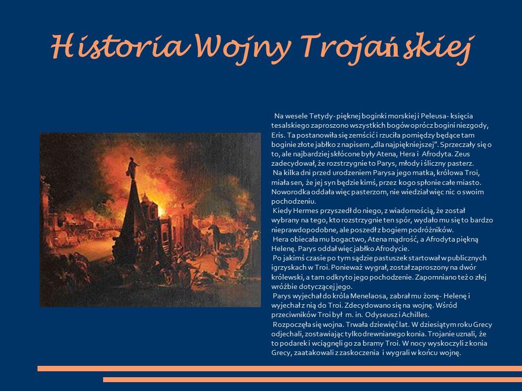 Historia Wojny Troja ń skiej Na wesele Tetydy- pięknej boginki morskiej i Peleusa- księcia tesalskiego zaproszono wszystkich bogów oprócz bogini niezgody, Eris.