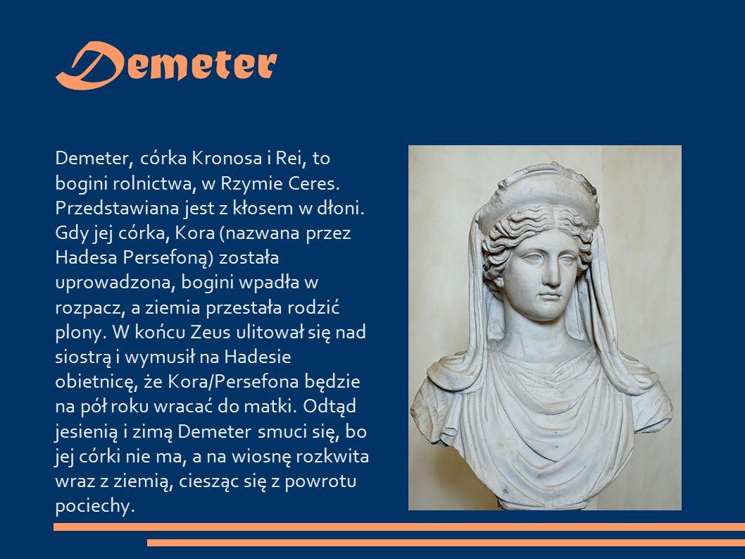 Demeter Demeter, córka Kronosa i Rei, to bogini rolnictwa, w Rzymie Ceres.
