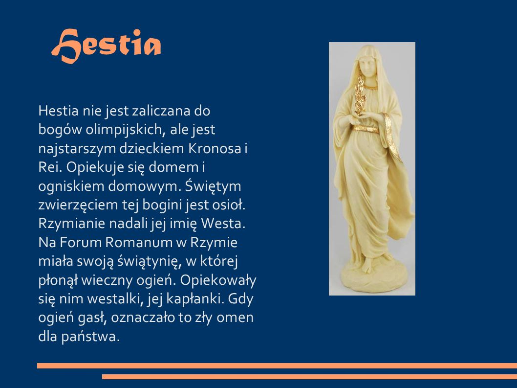 Hestia Hestia nie jest zaliczana do bogów olimpijskich, ale jest najstarszym dzieckiem Kronosa i Rei.
