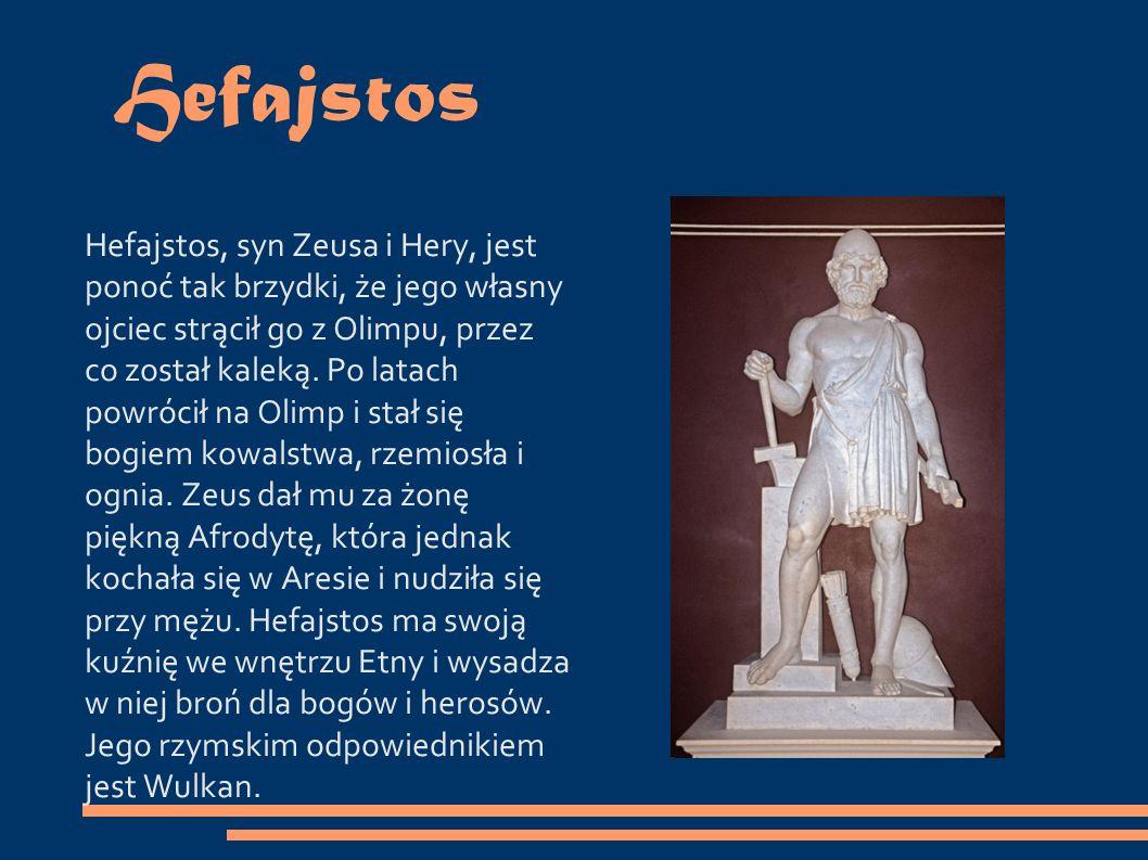 Hefajstos Hefajstos, syn Zeusa i Hery, jest ponoć tak brzydki, że jego własny ojciec strącił go z Olimpu, przez co został kaleką.