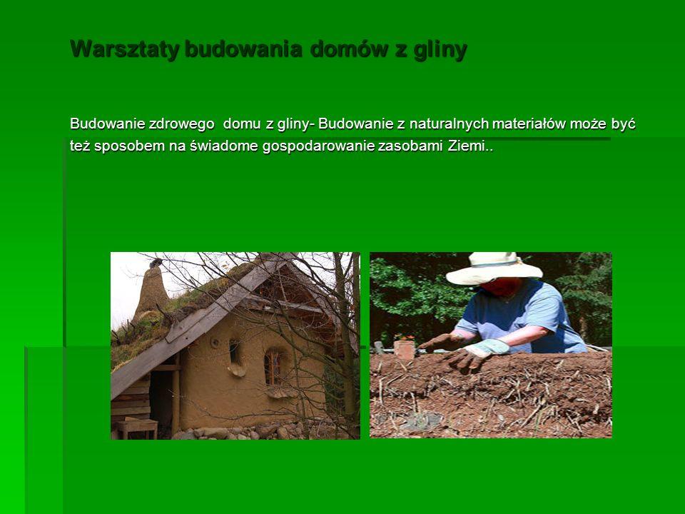 Warsztaty budowania domów z gliny Budowanie zdrowego domu z gliny- Budowanie z naturalnych materiałów może być też sposobem na świadome gospodarowanie zasobami Ziemi..