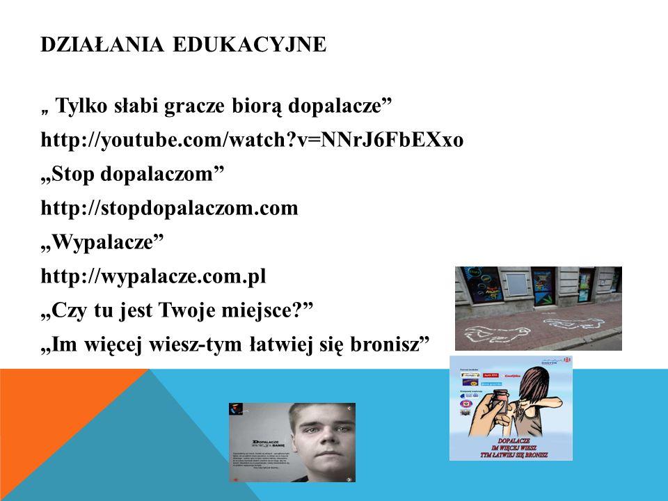 """DZIAŁANIA EDUKACYJNE """" Tylko słabi gracze biorą dopalacze http://youtube.com/watch v=NNrJ6FbEXxo """"Stop dopalaczom http://stopdopalaczom.com """"Wypalacze http://wypalacze.com.pl """"Czy tu jest Twoje miejsce """"Im więcej wiesz-tym łatwiej się bronisz"""