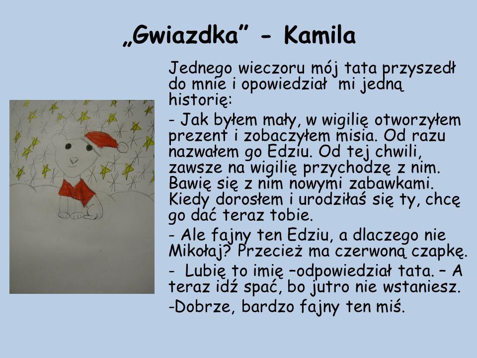 """""""Gwiazdka - Kamila Jednego wieczoru mój tata przyszedł do mnie i opowiedział mi jedną historię: - Jak byłem mały, w wigilię otworzyłem prezent i zobaczyłem misia."""