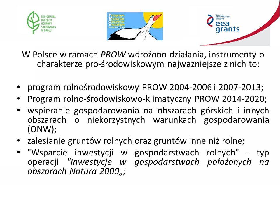 """W Polsce w ramach PROW wdrożono działania, instrumenty o charakterze pro-środowiskowym najważniejsze z nich to: program rolnośrodowiskowy PROW 2004-2006 i 2007-2013; Program rolno-środowiskowo-klimatyczny PROW 2014-2020; wspieranie gospodarowania na obszarach górskich i innych obszarach o niekorzystnych warunkach gospodarowania (ONW); zalesianie gruntów rolnych oraz gruntów inne niż rolne; Wsparcie inwestycji w gospodarstwach rolnych - typ operacji Inwestycje w gospodarstwach położonych na obszarach Natura 2000"""";"""