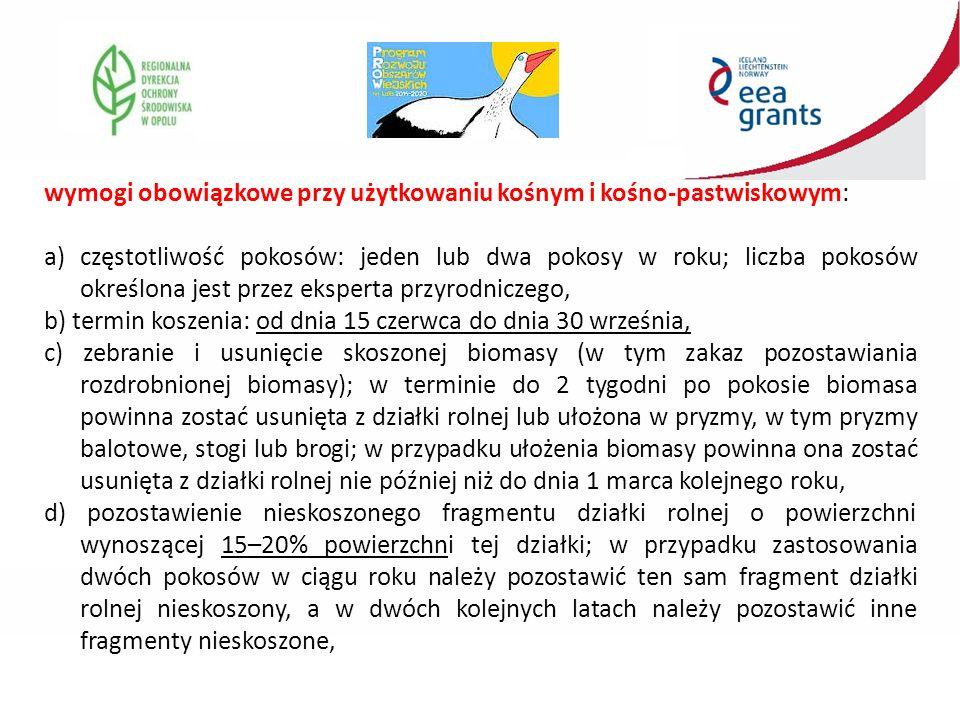 wymogi obowiązkowe przy użytkowaniu kośnym i kośno-pastwiskowym: a)częstotliwość pokosów: jeden lub dwa pokosy w roku; liczba pokosów określona jest przez eksperta przyrodniczego, b) termin koszenia: od dnia 15 czerwca do dnia 30 września, c) zebranie i usunięcie skoszonej biomasy (w tym zakaz pozostawiania rozdrobnionej biomasy); w terminie do 2 tygodni po pokosie biomasa powinna zostać usunięta z działki rolnej lub ułożona w pryzmy, w tym pryzmy balotowe, stogi lub brogi; w przypadku ułożenia biomasy powinna ona zostać usunięta z działki rolnej nie później niż do dnia 1 marca kolejnego roku, d) pozostawienie nieskoszonego fragmentu działki rolnej o powierzchni wynoszącej 15–20% powierzchni tej działki; w przypadku zastosowania dwóch pokosów w ciągu roku należy pozostawić ten sam fragment działki rolnej nieskoszony, a w dwóch kolejnych latach należy pozostawić inne fragmenty nieskoszone,