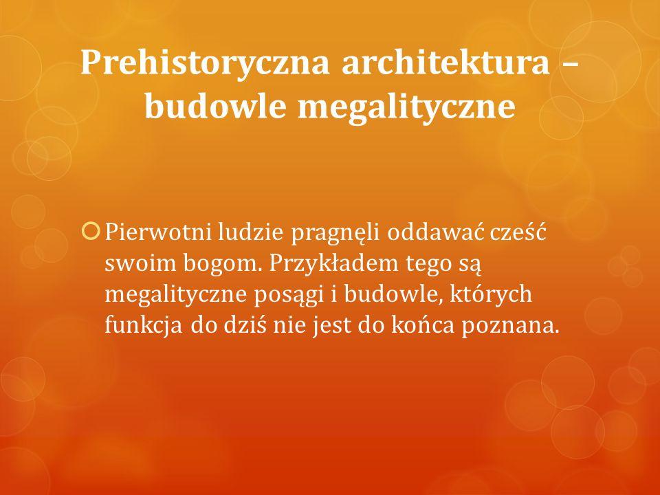 Prehistoryczna architektura – budowle megalityczne  Pierwotni ludzie pragnęli oddawać cześć swoim bogom. Przykładem tego są megalityczne posągi i bud