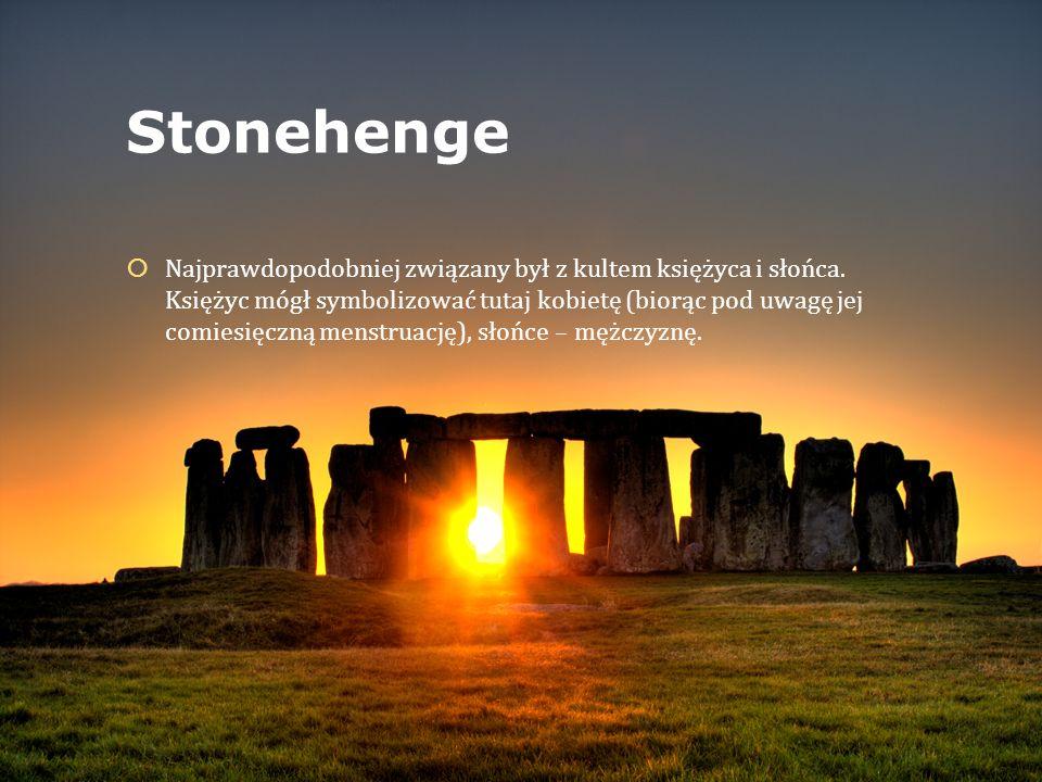 Stonehenge  Najprawdopodobniej związany był z kultem księżyca i słońca. Księżyc mógł symbolizować tutaj kobietę (biorąc pod uwagę jej comiesięczną me