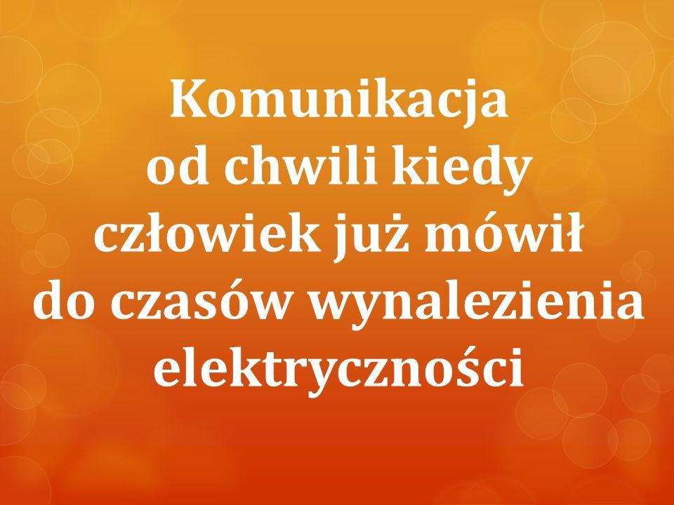 Komunikacja od chwili kiedy człowiek już mówił do czasów wynalezienia elektryczności
