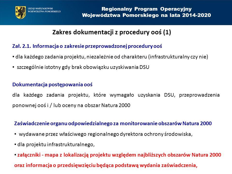 Regionalny Program Operacyjny Województwa Pomorskiego na lata 2014-2020 Zakres dokumentacji z procedury ooś (2) Zaświadczenie organu odpowiedzialnego za monitorowanie obszarów Natura 2000 zasada podstawowa: 1 zaświadczenie na wszystkie zadania projektu (w przypadku projektu złożonego z kilku zadań lub realizacji zadań przez kilka podmiotów, dopuszcza się uzyskanie oddzielnych zaświadczeń, ale w karcie informacyjnej przedsięwzięcia (KIP) powinien się znaleźć opis całego projektu), zaświadczenie nie jest możliwe do uzyskania dla przedsięwzięcia infrastrukturalnego jeśli RDOŚ stwierdzi ryzyko negatywnego oddziaływania projektu na obszar Natura 2000,