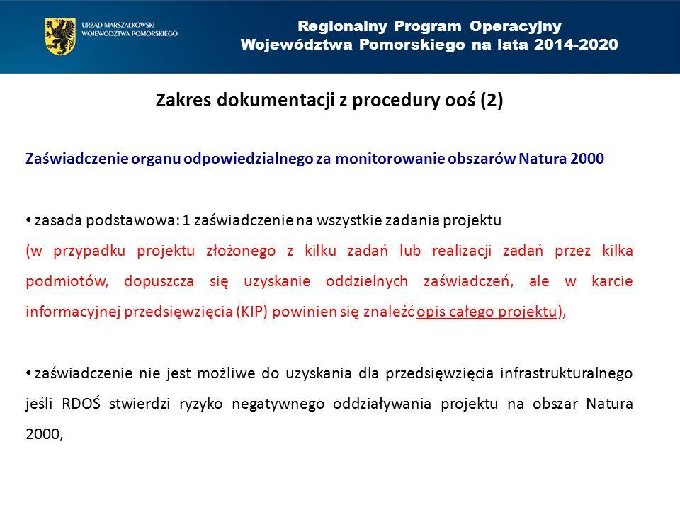 Regionalny Program Operacyjny Województwa Pomorskiego na lata 2014-2020 Zakres dokumentacji z procedury ooś (3) Zaświadczenie organu odpowiedzialnego za monitorowanie obszarów Natura 2000 zaświadczenia nie trzeba składać jeśli szczegółową analizę oddziaływania na obszar Natura 2000 (zgodną z art.