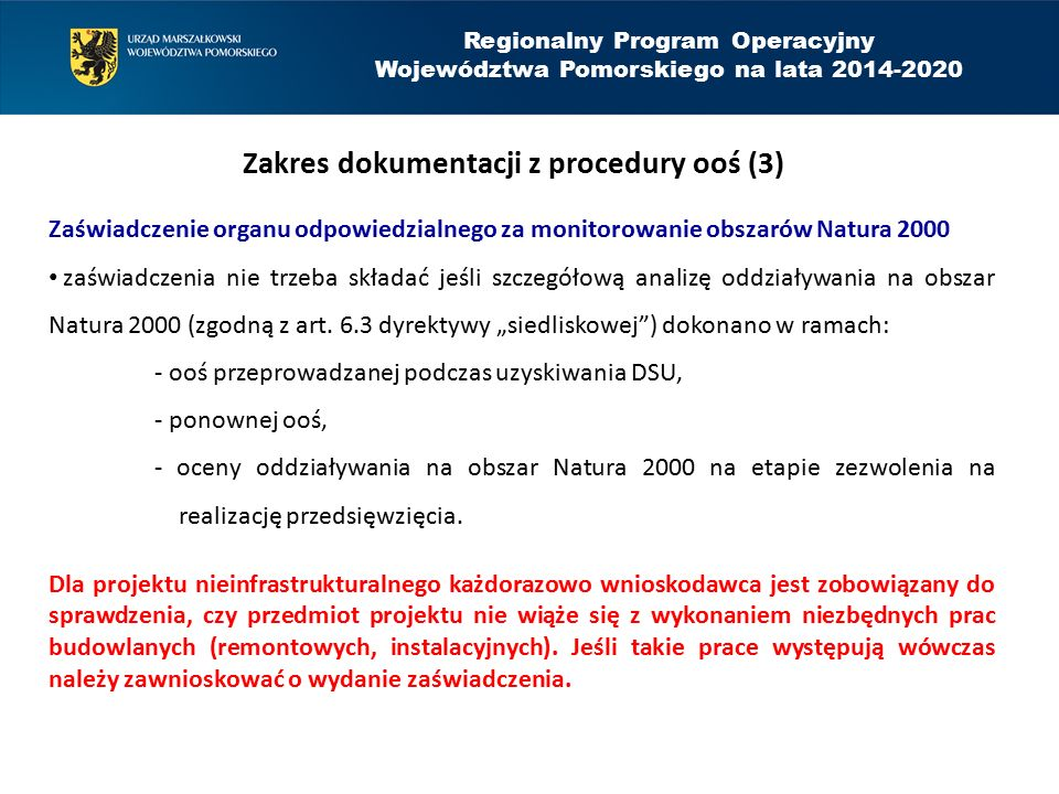Regionalny Program Operacyjny Województwa Pomorskiego na lata 2014-2020 Zakres dokumentacji z procedury ooś (4) Oświadczenie o niezaleganiu ze sprawozdawczością dotyczącą ooś i form ochrony przyrody (oświadczenie GDOŚ) dotyczy obowiązków sprawozdawczych względem GDOŚ, składane tylko jeśli wnioskodawca projektu (lub organ przy nim działający, np.