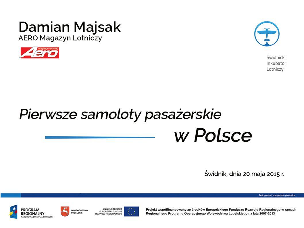 Pierwsze samoloty pasażerskie w Polsce W nawiązaniu do poprzedniego wystąpienia chciałbym Państwu zaprezentować fotografie z lat dwudziestych i trzydziestych XX wieku przedstawiające pierwsze samoloty jakie dały początek przewozom pasażerskim w Polsce.