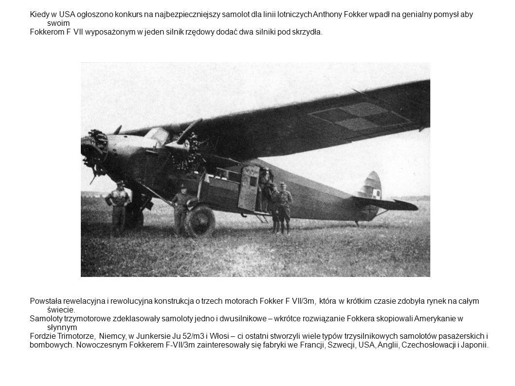 Kiedy w USA ogłoszono konkurs na najbezpieczniejszy samolot dla linii lotniczych Anthony Fokker wpadł na genialny pomysł aby swoim Fokkerom F VII wyposażonym w jeden silnik rzędowy dodać dwa silniki pod skrzydła.