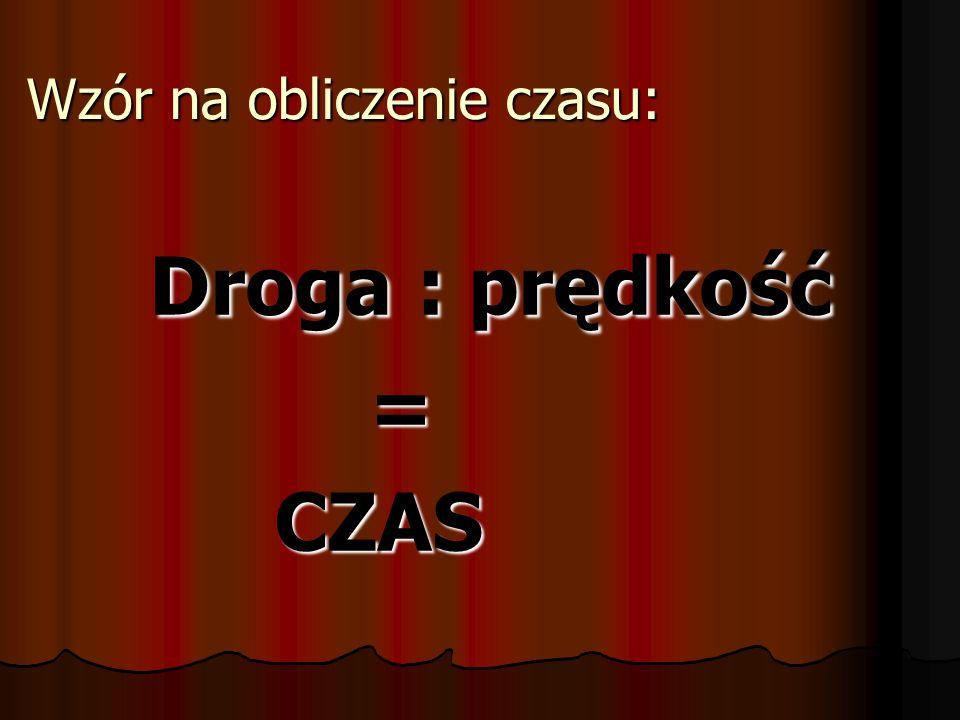 Wzór na obliczenie czasu: Droga : prędkość Droga : prędkość = CZAS CZAS