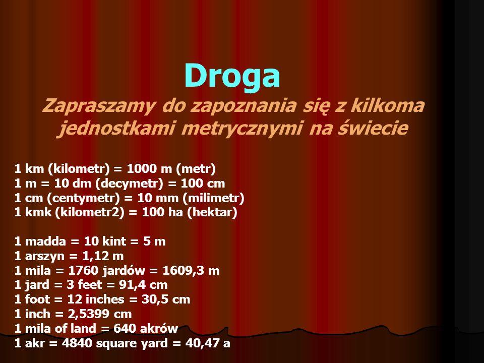 Droga Zapraszamy do zapoznania się z kilkoma jednostkami metrycznymi na świecie 1 km (kilometr) = 1000 m (metr) 1 m = 10 dm (decymetr) = 100 cm 1 cm (