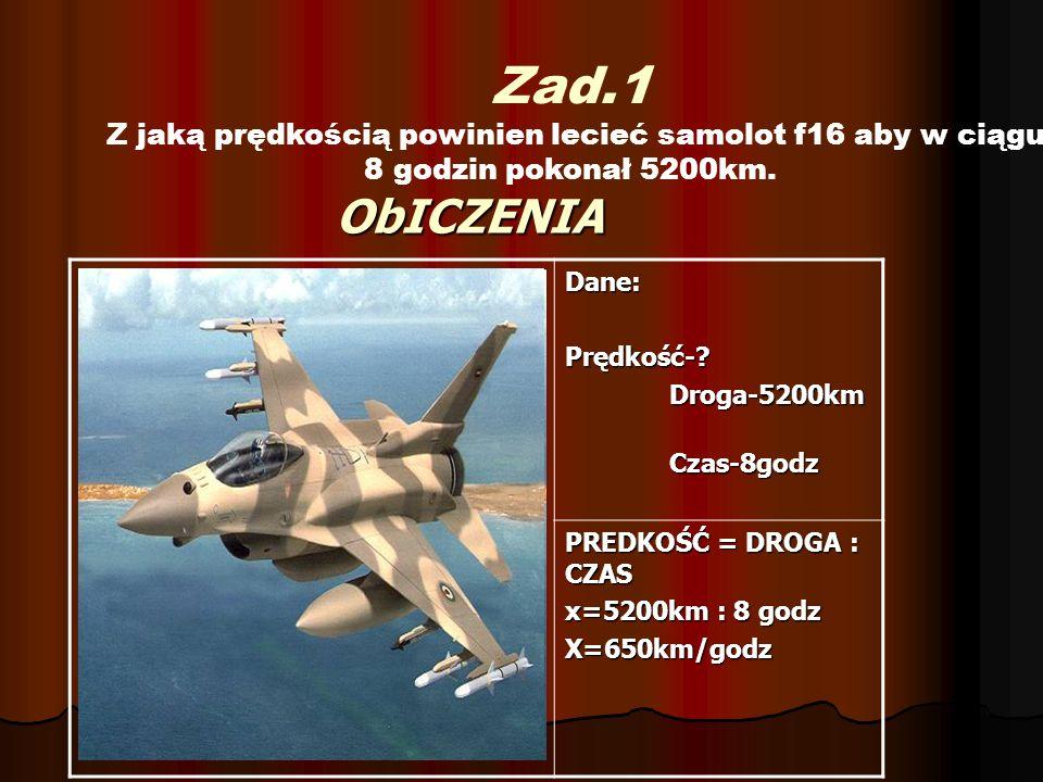 ObICZENIA Zad.1 Z jaką prędkością powinien lecieć samolot f16 aby w ciągu 8 godzin pokonał 5200km. Dane:Prędkość-?Droga-5200kmCzas-8godz PREDKOŚĆ = DR