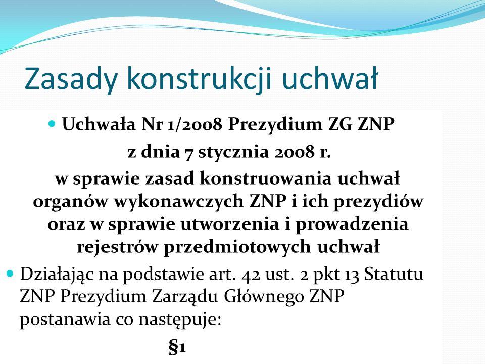 Zasady konstrukcji uchwał Uchwała Nr 1/2008 Prezydium ZG ZNP z dnia 7 stycznia 2008 r. w sprawie zasad konstruowania uchwał organów wykonawczych ZNP i