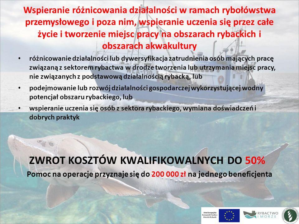 Wspieranie różnicowania działalności w ramach rybołówstwa przemysłowego i poza nim, wspieranie uczenia się przez całe życie i tworzenie miejsc pracy na obszarach rybackich i obszarach akwakultury różnicowanie działalności lub dywersyfikacja zatrudnienia osób mających pracę związaną z sektorem rybactwa w drodze tworzenia lub utrzymania miejsc pracy, nie związanych z podstawową działalnością rybacką, lub podejmowanie lub rozwój działalności gospodarczej wykorzystującej wodny potencjał obszaru rybackiego, lub wspieranie uczenia się osób z sektora rybackiego, wymiana doświadczeń i dobrych praktyk ZWROT KOSZTÓW KWALIFIKOWALNYCH DO 50% Pomoc na operacje przyznaje się do 200 000 zł na jednego beneficjenta