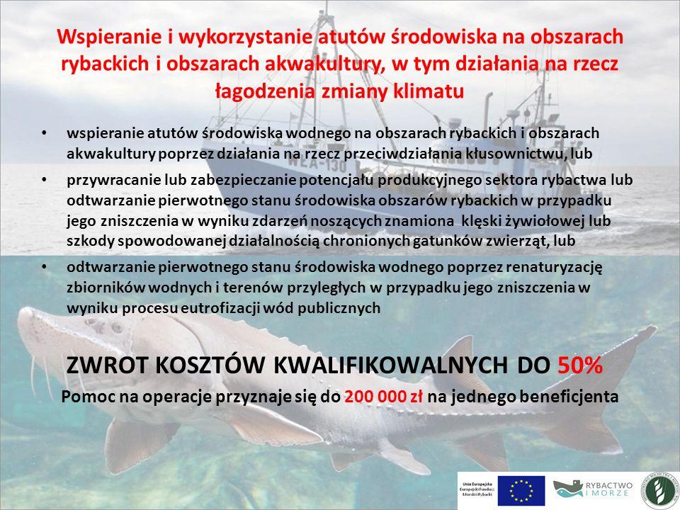 Wspieranie i wykorzystanie atutów środowiska na obszarach rybackich i obszarach akwakultury, w tym działania na rzecz łagodzenia zmiany klimatu wspieranie atutów środowiska wodnego na obszarach rybackich i obszarach akwakultury poprzez działania na rzecz przeciwdziałania kłusownictwu, lub przywracanie lub zabezpieczanie potencjału produkcyjnego sektora rybactwa lub odtwarzanie pierwotnego stanu środowiska obszarów rybackich w przypadku jego zniszczenia w wyniku zdarzeń noszących znamiona klęski żywiołowej lub szkody spowodowanej działalnością chronionych gatunków zwierząt, lub odtwarzanie pierwotnego stanu środowiska wodnego poprzez renaturyzację zbiorników wodnych i terenów przyległych w przypadku jego zniszczenia w wyniku procesu eutrofizacji wód publicznych ZWROT KOSZTÓW KWALIFIKOWALNYCH DO 50% Pomoc na operacje przyznaje się do 200 000 zł na jednego beneficjenta