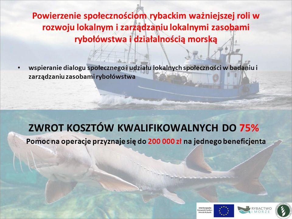 Powierzenie społecznościom rybackim ważniejszej roli w rozwoju lokalnym i zarządzaniu lokalnymi zasobami rybołówstwa i działalnością morską wspieranie dialogu społecznego i udziału lokalnych społeczności w badaniu i zarządzaniu zasobami rybołówstwa ZWROT KOSZTÓW KWALIFIKOWALNYCH DO 75% Pomoc na operacje przyznaje się do 200 000 zł na jednego beneficjenta