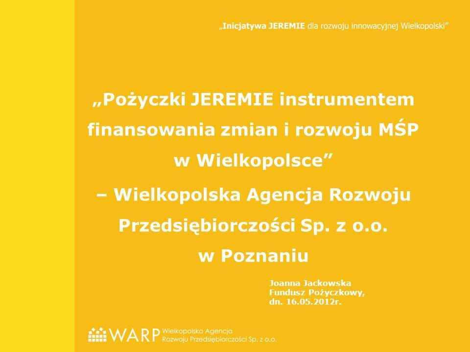"""""""Pożyczki JEREMIE instrumentem finansowania zmian i rozwoju MŚP w Wielkopolsce – Wielkopolska Agencja Rozwoju Przedsiębiorczości Sp."""