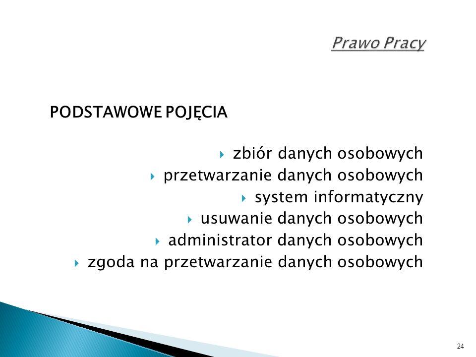 24 Prawo Pracy PODSTAWOWE POJĘCIA  zbiór danych osobowych  przetwarzanie danych osobowych  system informatyczny  usuwanie danych osobowych  administrator danych osobowych  zgoda na przetwarzanie danych osobowych