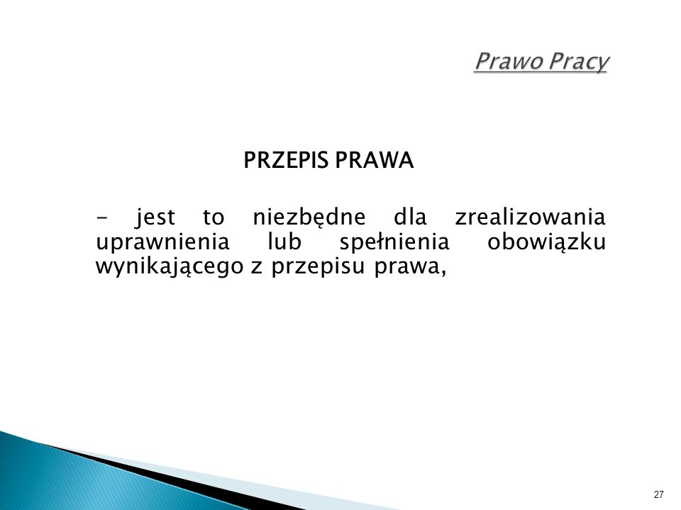 27 Prawo Pracy PRZEPIS PRAWA - jest to niezbędne dla zrealizowania uprawnienia lub spełnienia obowiązku wynikającego z przepisu prawa,
