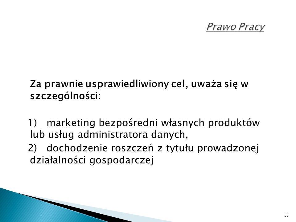 30 Prawo Pracy Za prawnie usprawiedliwiony cel, uważa się w szczególności: 1) marketing bezpośredni własnych produktów lub usług administratora danych, 2) dochodzenie roszczeń z tytułu prowadzonej działalności gospodarczej