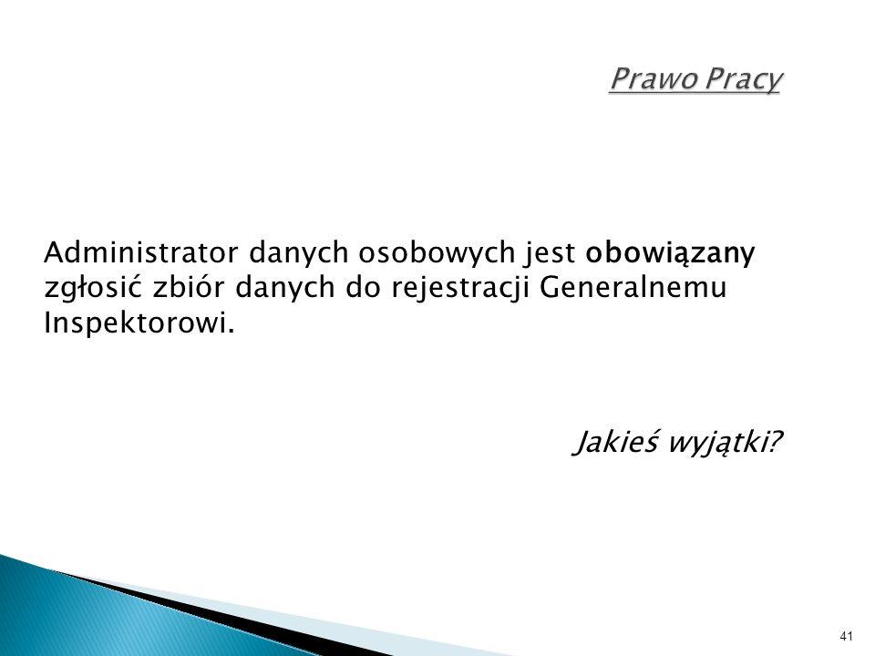 41 Prawo Pracy Administrator danych osobowych jest obowiązany zgłosić zbiór danych do rejestracji Generalnemu Inspektorowi.