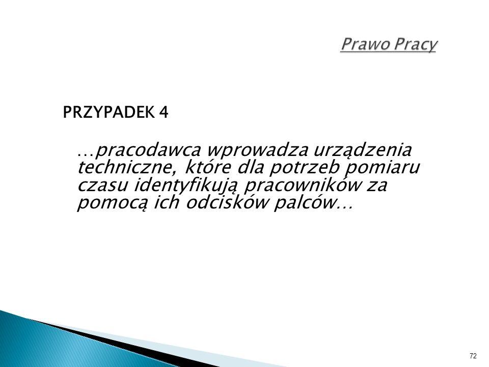 72 Prawo Pracy PRZYPADEK 4 …pracodawca wprowadza urządzenia techniczne, które dla potrzeb pomiaru czasu identyfikują pracowników za pomocą ich odcisków palców…