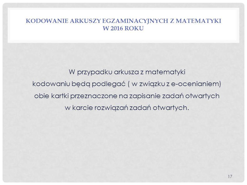 KODOWANIE ARKUSZY EGZAMINACYJNYCH Z MATEMATYKI W 2016 ROKU W przypadku arkusza z matematyki kodowaniu będą podlegać ( w związku z e-ocenianiem) obie kartki przeznaczone na zapisanie zadań otwartych w karcie rozwiązań zadań otwartych.