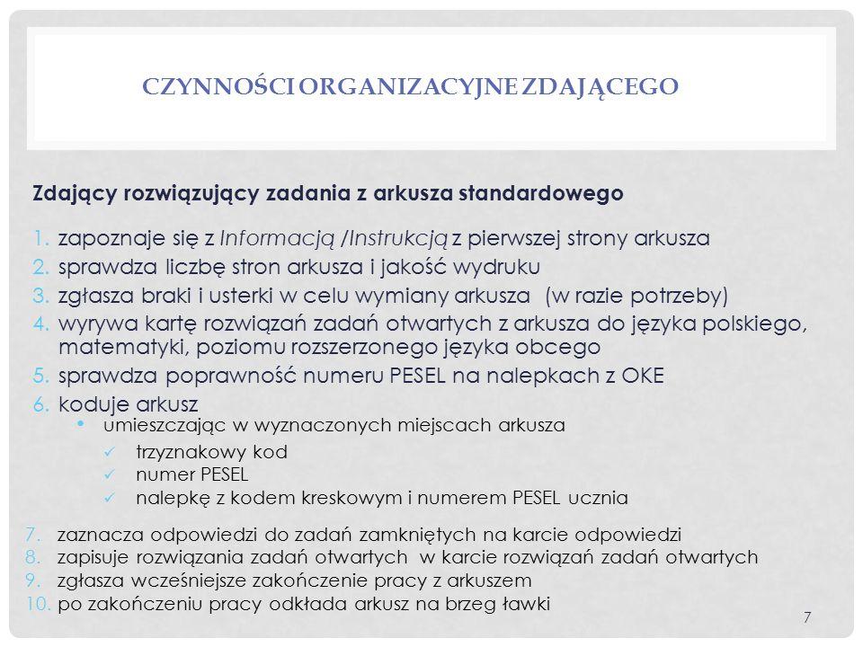 CZYNNOŚCI ORGANIZACYJNE ZDAJĄCEGO Zdający rozwiązujący zadania z arkusza standardowego 1.zapoznaje się z Informacją /Instrukcją z pierwszej strony arkusza 2.sprawdza liczbę stron arkusza i jakość wydruku 3.zgłasza braki i usterki w celu wymiany arkusza (w razie potrzeby) 4.wyrywa kartę rozwiązań zadań otwartych z arkusza do języka polskiego, matematyki, poziomu rozszerzonego języka obcego 5.sprawdza poprawność numeru PESEL na nalepkach z OKE 6.koduje arkusz 7.zaznacza odpowiedzi do zadań zamkniętych na karcie odpowiedzi 8.zapisuje rozwiązania zadań otwartych w karcie rozwiązań zadań otwartych 9.zgłasza wcześniejsze zakończenie pracy z arkuszem 10.po zakończeniu pracy odkłada arkusz na brzeg ławki umieszczając w wyznaczonych miejscach arkusza trzyznakowy kod numer PESEL nalepkę z kodem kreskowym i numerem PESEL ucznia 7