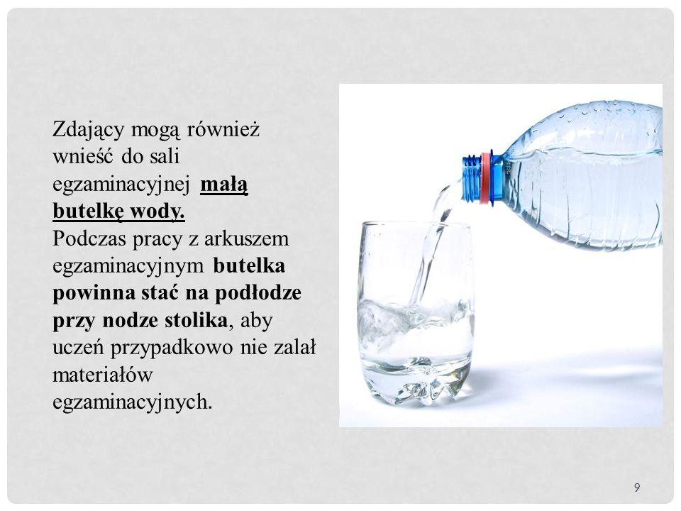 9 Zdający mogą również wnieść do sali egzaminacyjnej małą butelkę wody.