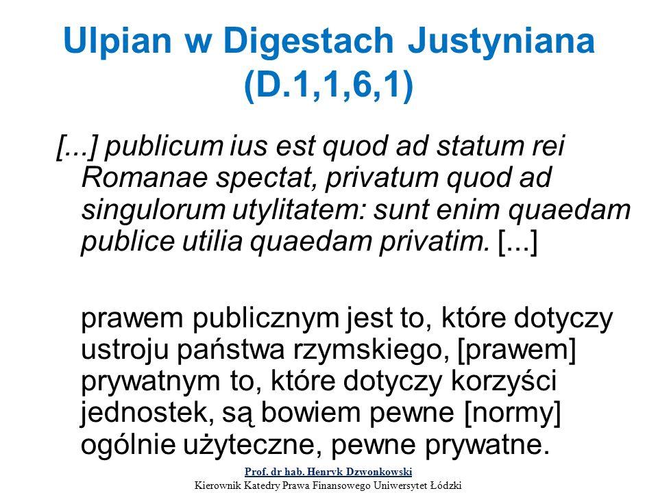 Ulpian w Digestach Justyniana (D.1,1,6,1) [...] publicum ius est quod ad statum rei Romanae spectat, privatum quod ad singulorum utylitatem: sunt enim quaedam publice utilia quaedam privatim.