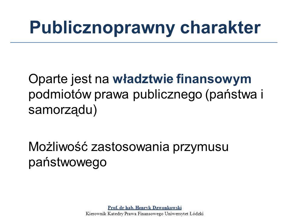 Publicznoprawny charakter Oparte jest na władztwie finansowym podmiotów prawa publicznego (państwa i samorządu) Możliwość zastosowania przymusu państwowego Prof.