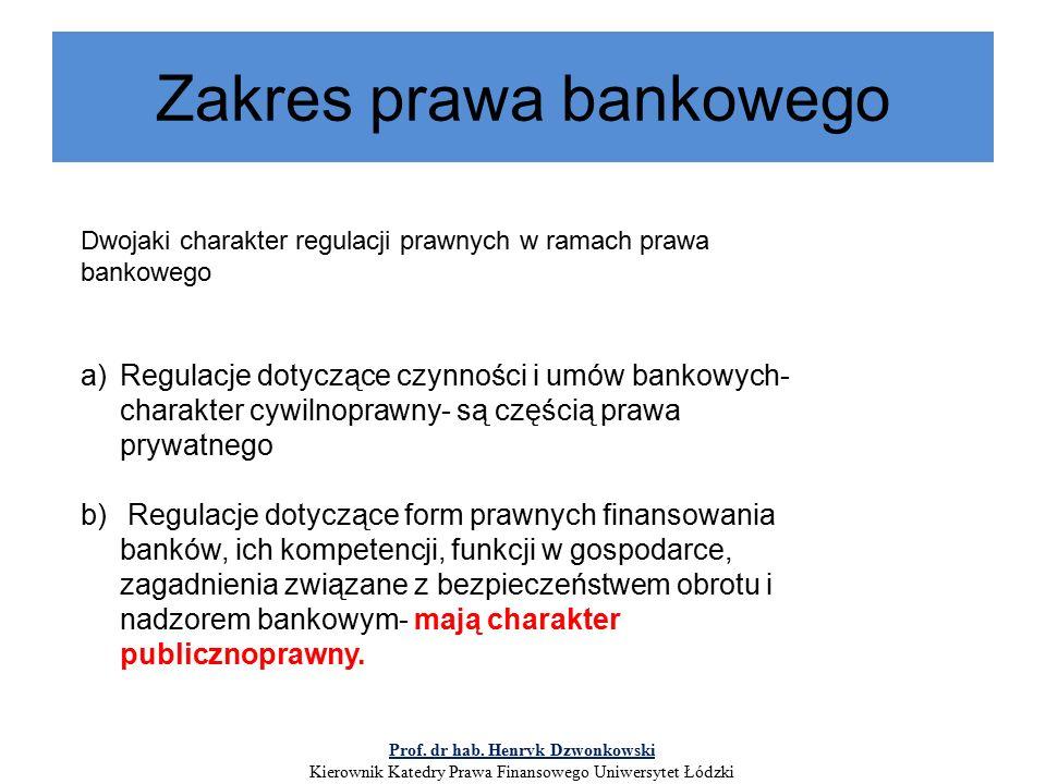 Zakres prawa bankowego Dwojaki charakter regulacji prawnych w ramach prawa bankowego a)Regulacje dotyczące czynności i umów bankowych- charakter cywilnoprawny- są częścią prawa prywatnego b) Regulacje dotyczące form prawnych finansowania banków, ich kompetencji, funkcji w gospodarce, zagadnienia związane z bezpieczeństwem obrotu i nadzorem bankowym- mają charakter publicznoprawny.