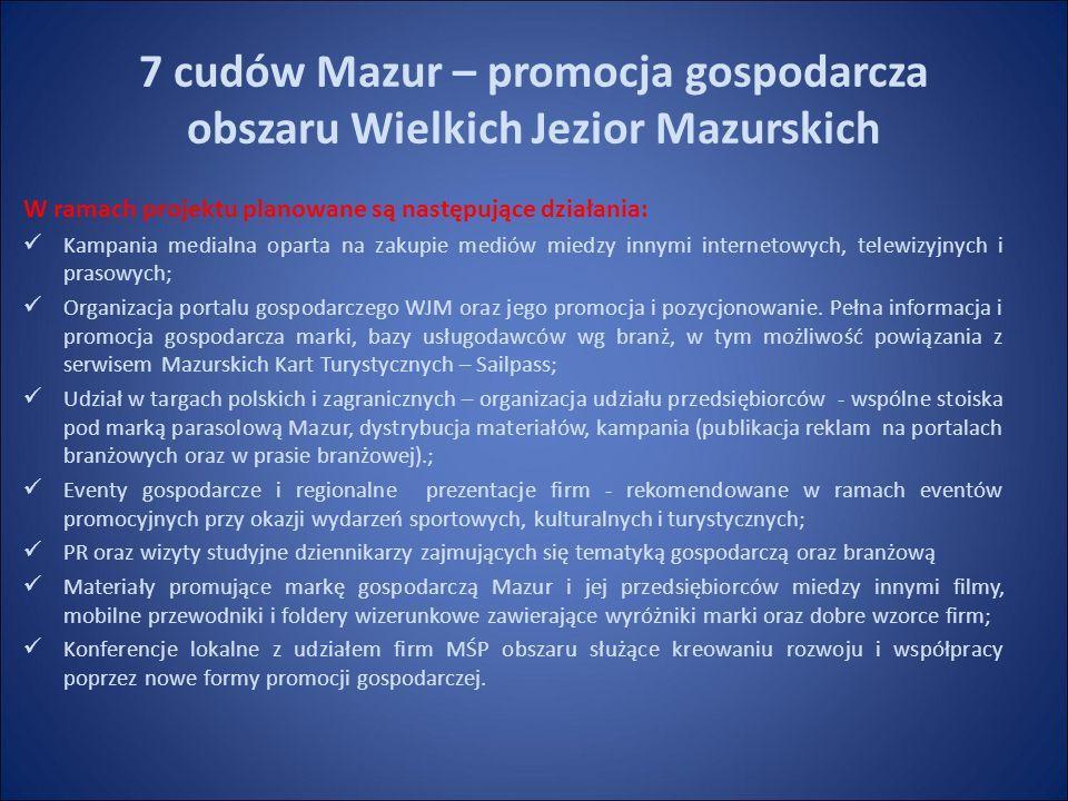 7 cudów Mazur – promocja gospodarcza obszaru Wielkich Jezior Mazurskich W ramach projektu planowane są następujące działania: Kampania medialna oparta na zakupie mediów miedzy innymi internetowych, telewizyjnych i prasowych; Organizacja portalu gospodarczego WJM oraz jego promocja i pozycjonowanie.