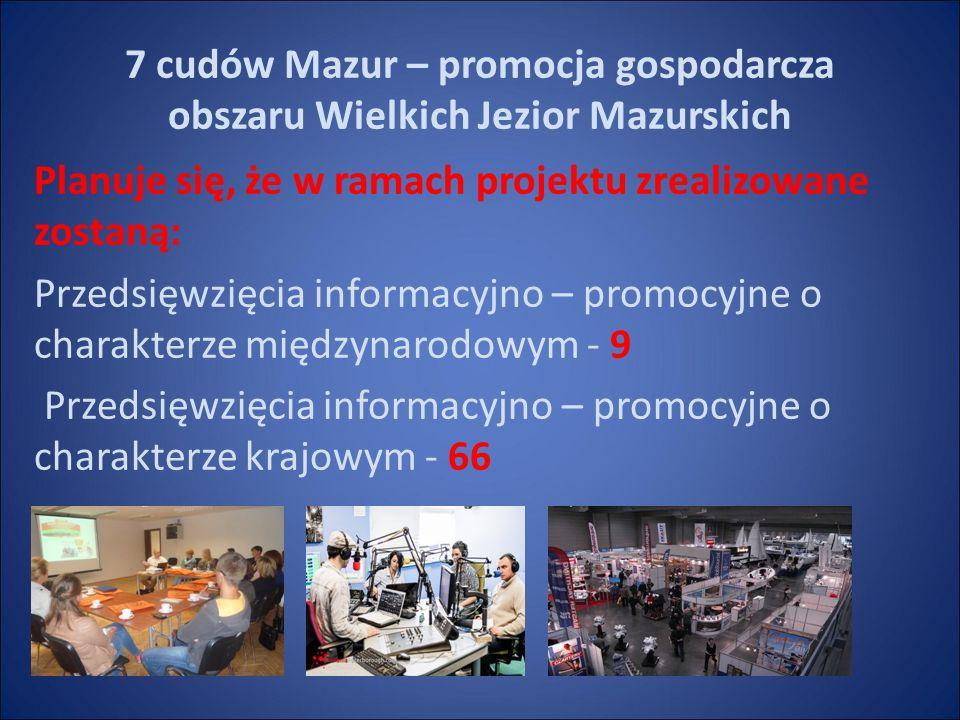 7 cudów Mazur – promocja gospodarcza obszaru Wielkich Jezior Mazurskich Planuje się, że w ramach projektu zrealizowane zostaną: Przedsięwzięcia informacyjno – promocyjne o charakterze międzynarodowym - 9 Przedsięwzięcia informacyjno – promocyjne o charakterze krajowym - 66