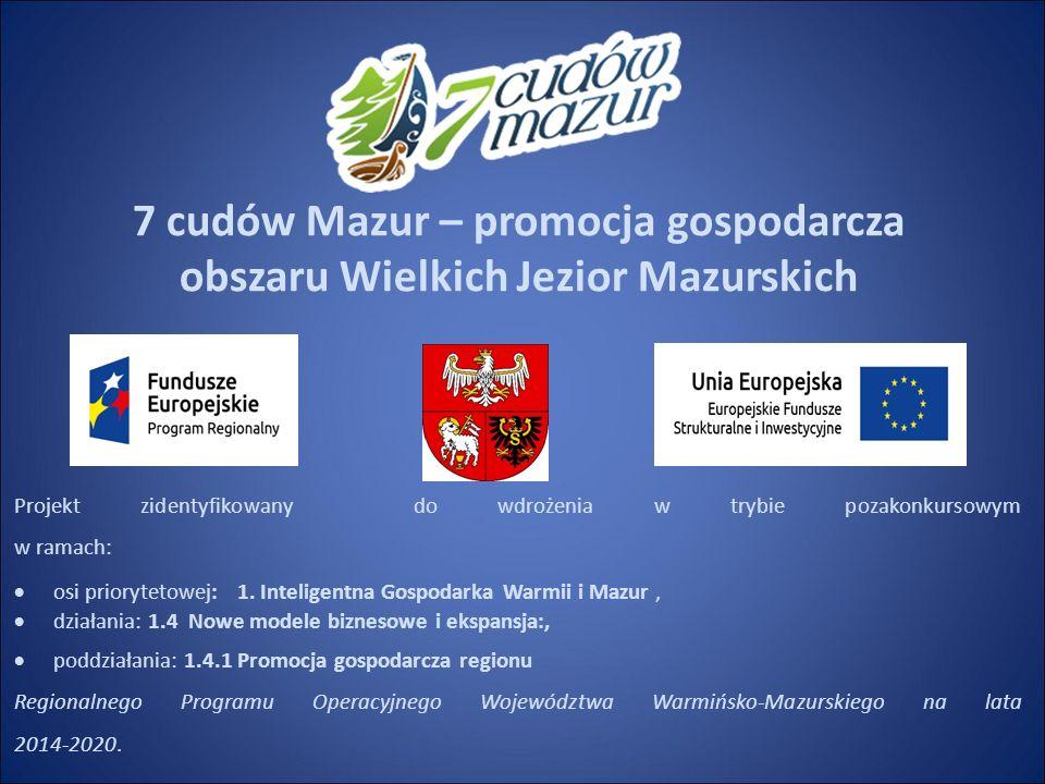 7 cudów Mazur – promocja gospodarcza obszaru Wielkich Jezior Mazurskich Projekt zidentyfikowany do wdrożenia w trybie pozakonkursowym w ramach:  osi priorytetowej: 1.