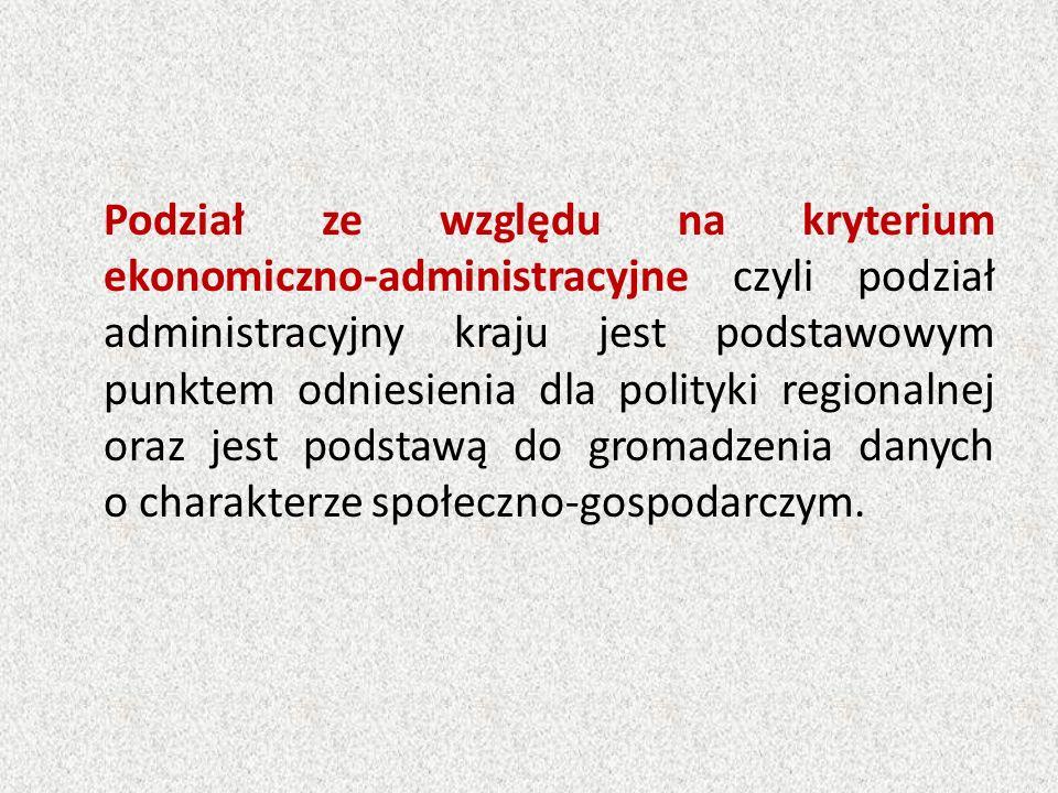 Podział ze względu na kryterium ekonomiczno-administracyjne czyli podział administracyjny kraju jest podstawowym punktem odniesienia dla polityki regionalnej oraz jest podstawą do gromadzenia danych o charakterze społeczno-gospodarczym.