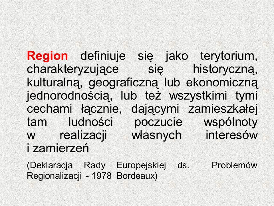 Region definiuje się jako terytorium, charakteryzujące się historyczną, kulturalną, geograficzną lub ekonomiczną jednorodnością, lub też wszystkimi tymi cechami łącznie, dającymi zamieszkałej tam ludności poczucie wspólnoty w realizacji własnych interesów i zamierzeń (Deklaracja Rady Europejskiej ds.